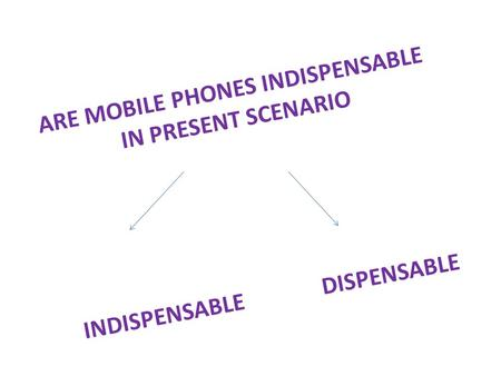 ARE MOBILE PHONES INDISPENSABLE IN PRESENT SCENARIO INDISPENSABLE DISPENSABLE.