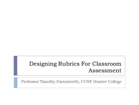 Designing Rubrics For Classroom Assessment Professor Timothy Farnsworth, CUNY Hunter College.