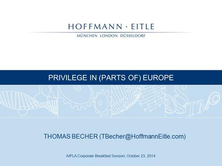 AIPLA Corporate Breakfast Session, October 23, 2014 PRIVILEGE IN (PARTS OF) EUROPE THOMAS BECHER