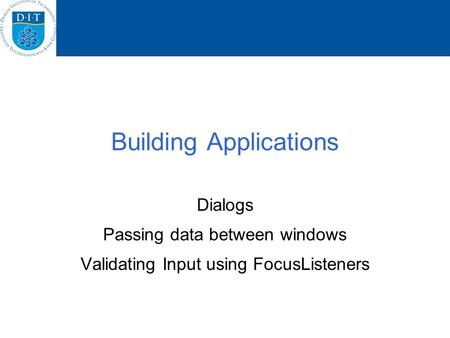 Building Applications Dialogs Passing data between windows Validating Input using FocusListeners.