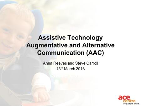 Assistive Technology Augmentative and Alternative Communication (AAC) Anna Reeves Steve Carroll Anna Reeves and Steve Carroll 13 th March 2013.