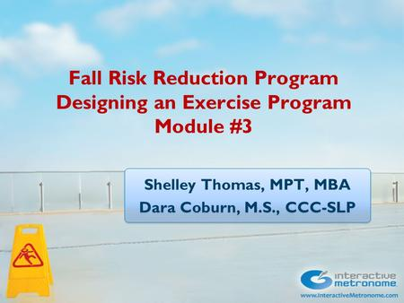 Fall Risk Reduction Program Designing an Exercise Program Module #3 Shelley Thomas, MPT, MBA Dara Coburn, M.S., CCC-SLP Shelley Thomas, MPT, MBA Dara Coburn,