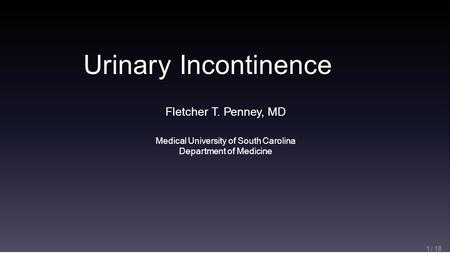 Urinary Incontinence 1 / 18 Fletcher T. Penney, MD Medical University of South Carolina Department of Medicine.