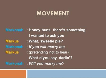 MOVEMENT Markonah : Honey buns, there's something I wanted to ask you Markus: What, sweetie pie? Markonah: If you will marry me Markus: (pretending not.