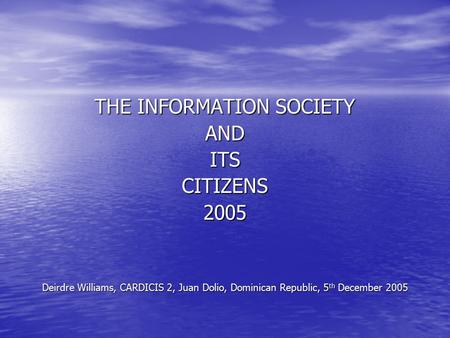 THE INFORMATION <strong>SOCIETY</strong> ANDITSCITIZENS2005 Deirdre Williams, CARDICIS 2, Juan Dolio, Dominican Republic, 5 th December 2005.