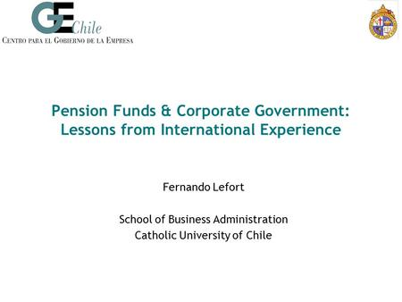 Pension Funds & Corporate Government: Lessons from International Experience Fernando Lefort School of Business Administration Catholic University of Chile.