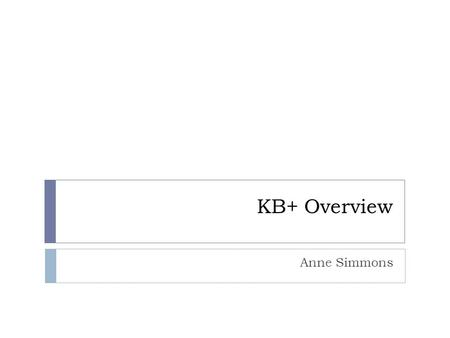 KB+ Overview Anne Simmons. What we're going to cover  Introduction to KB+ & it's Uses  Subscription Information  Licences  Journal Statistics in KB+