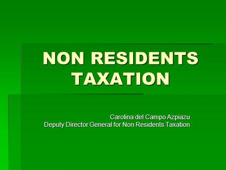 NON RESIDENTS TAXATION Carolina del Campo Azpiazu Deputy Director General for Non Residents Taxation.
