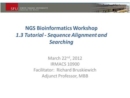 NGS Bioinformatics Workshop 1.3 Tutorial - Sequence Alignment and Searching March 22 nd, 2012 IRMACS 10900 Facilitator: Richard Bruskiewich Adjunct Professor,