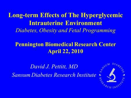 Long-term Effects of The Hyperglycemic Intrauterine Environment Diabetes, Obesity and Fetal Programming Pennington Biomedical Research Center April 22,