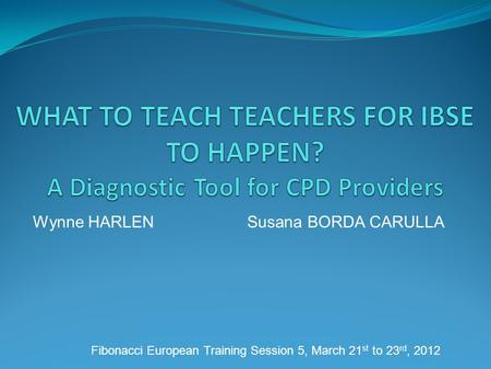 Wynne HARLEN Susana BORDA CARULLA Fibonacci European Training Session 5, March 21 st to 23 rd, 2012.