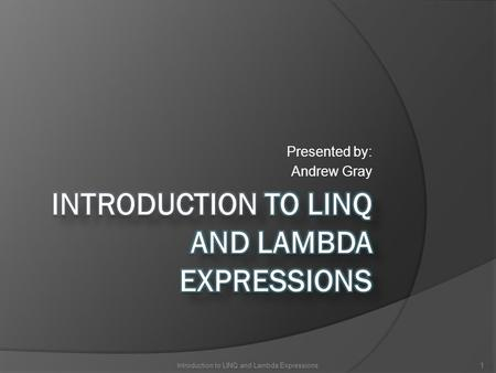 Presented by: Andrew Gray 1Introduction to LINQ and Lambda Expressions.