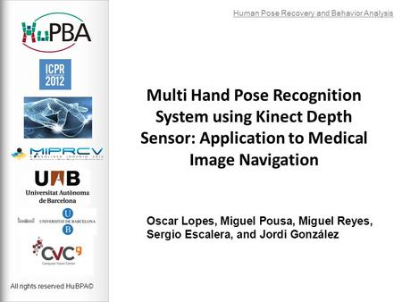 Multi Hand Pose Recognition System using Kinect Depth Sensor: Application to Medical Image Navigation Oscar Lopes, Miguel Pousa, Miguel Reyes, Sergio Escalera,