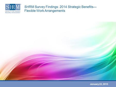 SHRM Survey Findings: 2014 Strategic Benefits— Flexible Work Arrangements January 22, 2015.