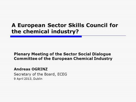 A European Sector Skills Council for the chemical industry? Plenary Meeting of the Sector Social Dialogue Committee of the European Chemical Industry Andreas.