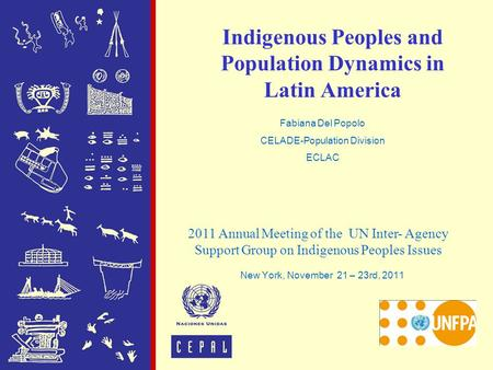 Indigenous Peoples and Population Dynamics in Latin America New York, November 21 – 23rd, 2011 2011 Annual Meeting of the UN Inter- Agency Support Group.
