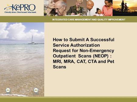 How to Submit A Successful Service Authorization Request for Non-Emergency Outpatient Scans (NEOP) : MRI, MRA, CAT, CTA and Pet Scans INTEGRATED CARE MANAGEMENT.