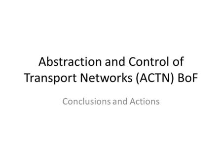 Abstraction and Control of Transport Networks (ACTN) BoF Conclusions and Actions.