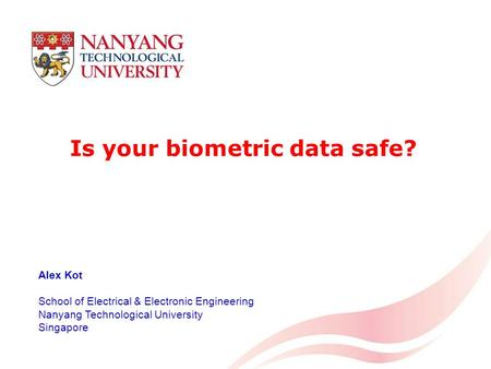 1 Is your biometric data safe? Alex Kot School of Electrical & Electronic Engineering Nanyang Technological University Singapore.