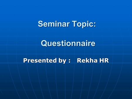 Seminar Topic: Questionnaire Presented by : Rekha HR.