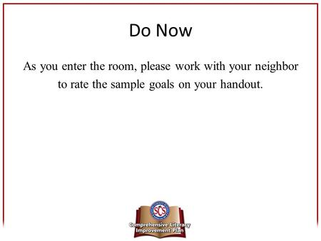 Do Now As you enter the room, please work with your neighbor to rate the sample goals on your handout.