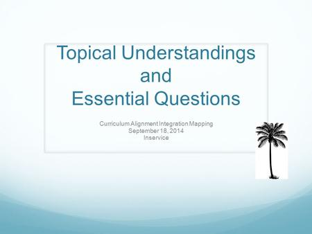 Topical Understandings and Essential Questions Curriculum Alignment Integration Mapping September 18, 2014 Inservice.
