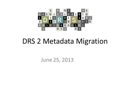 DRS 2 Metadata Migration June 25, 2013. Agenda Introduction Preliminary results - content analysis Metadata options Next steps Questions.