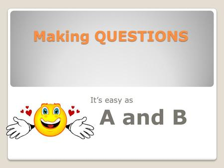 Making QUESTIONS It's easy as A and B. There are many different ways to form questions. We will look at two kinds of questions. One is called a yes /