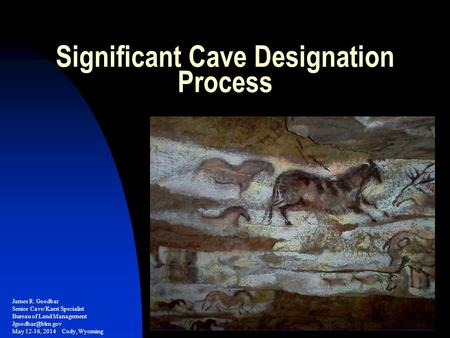 Significant Cave Designation Process James R. Goodbar Senior Cave/Karst Specialist Bureau of Land Management May 12-16, 2014 Cody, Wyoming.
