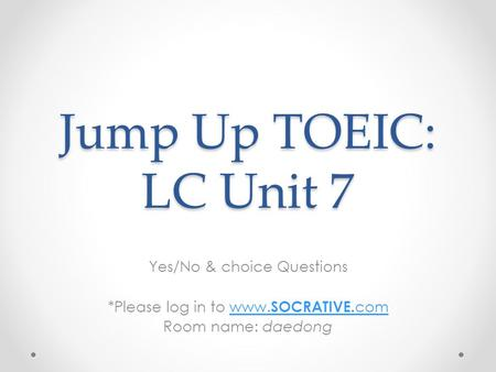 Jump Up TOEIC: LC Unit 7 Yes/No & choice Questions *Please log in to www. SOCRATIVE. comwww. SOCRATIVE. com Room name: daedong.