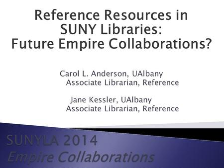 Reference Resources in SUNY Libraries: Future Empire Collaborations? Carol L. Anderson, UAlbany Associate Librarian, Reference Jane Kessler, UAlbany Associate.