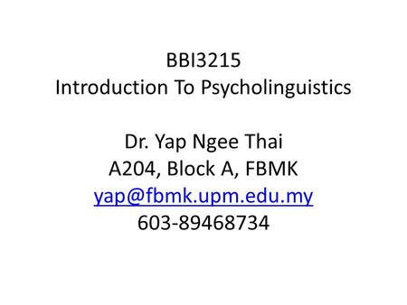 BBI3215 Introduction To Psycholinguistics Dr. Yap Ngee Thai A204, Block A, FBMK 603-89468734