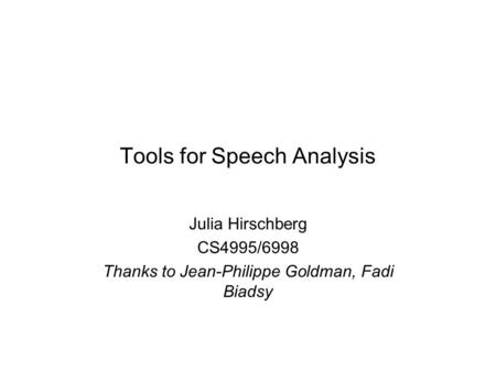 Tools for Speech Analysis Julia Hirschberg CS4995/6998 Thanks to Jean-Philippe Goldman, Fadi Biadsy.