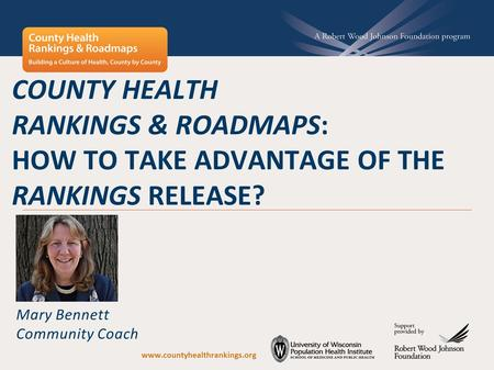 COUNTY HEALTH RANKINGS & ROADMAPS: HOW TO TAKE ADVANTAGE OF THE RANKINGS RELEASE? Mary Bennett Community Coach www.countyhealthrankings.org.