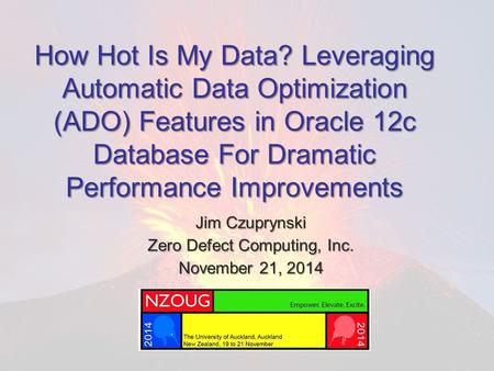 How Hot Is My Data? Leveraging Automatic Data Optimization (ADO) Features in Oracle 12c Database For Dramatic Performance Improvements Jim Czuprynski Zero.