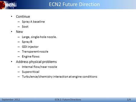 ECN 2: Future Directions 1/4 September 2012 ECN2 Future Direction Continue – Spray A baseline – Soot New – Large, single-hole nozzle. – Spray B – GDI injector.