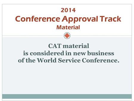  CAT material is considered in new business of the World Service Conference. 2014 Conference Approval Track Material.