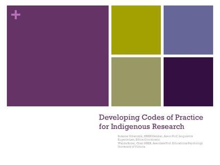 + Developing Codes of Practice for Indigenous Research Suzanne Urbanczyk, HREB Member, Assoc Prof, Linguistics Eugenie Lam, Ethics Coordinator Wanda Boyer,