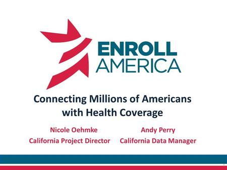 Connecting Millions of Americans with Health Coverage Nicole OehmkeAndy Perry California Project DirectorCalifornia Data Manager 1.