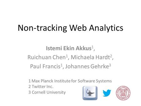 Non-tracking Web Analytics Istemi Ekin Akkus 1, Ruichuan Chen 1, Michaela Hardt 2, Paul Francis 1, Johannes Gehrke 3 1 Max Planck Institute for Software.