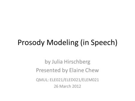 Prosody Modeling (in Speech) by Julia Hirschberg Presented by Elaine Chew QMUL: ELE021/ELED021/ELEM021 26 March 2012.