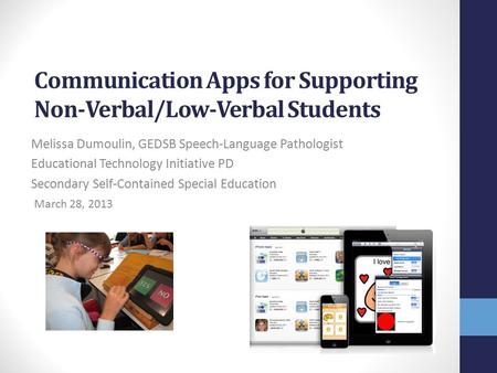 Communication Apps for Supporting Non-Verbal/Low-Verbal Students Melissa Dumoulin, GEDSB <strong>Speech</strong>-Language Pathologist Educational Technology Initiative.
