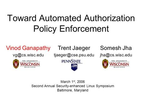 Toward Automated Authorization Policy Enforcement Vinod Ganapathy Trent Jaeger Somesh Jha March 1 st,