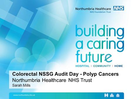 Colorectal NSSG Audit Day - Polyp Cancers Northumbria Healthcare NHS Trust Sarah Mills.