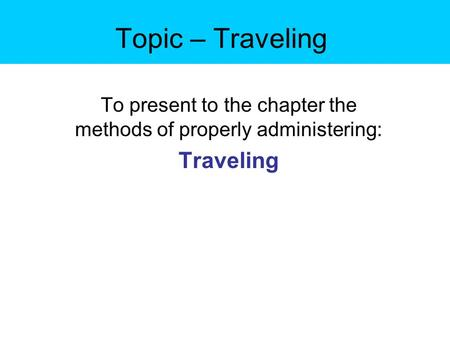 Topic – Traveling To present to the chapter the methods of properly administering: Traveling.