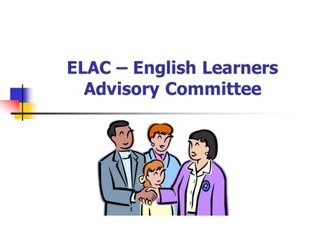 ELAC – English Learners Advisory Committee Why are we here?