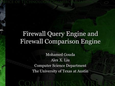 Firewall Query Engine and Firewall Comparison Engine Mohamed Gouda Alex X. Liu Computer Science Department The University of Texas at Austin.