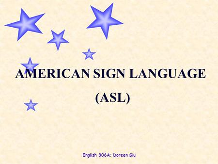English 306A; Doreen Siu AMERICAN SIGN LANGUAGE (ASL)