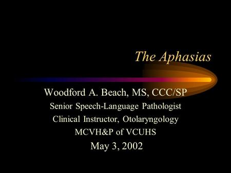 The Aphasias Woodford A. Beach, MS, CCC/SP Senior Speech-Language Pathologist Clinical Instructor, Otolaryngology MCVH&P of VCUHS May 3, 2002.