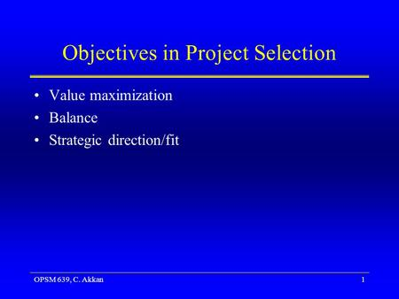 OPSM 639, C. Akkan1 Objectives in Project Selection Value maximization Balance Strategic direction/fit.